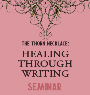 THE THORN NECKLACE: HEALING THROUGH WRITING SEMINAR